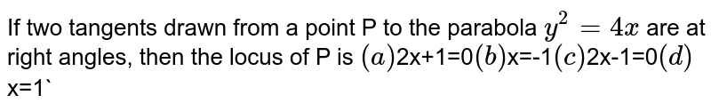 If two tangents drawn from a point P to the parabola `y^2=4x` are at right angles, then the locus of P is  `(a)  `2x+1=0`  (b) `x=-1`  (c) `2x-1=0`  (d) `x=1`