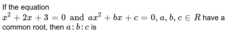 If the equation `x^(2)+2x+3=0 and ax^(2)+bx+c=0, a,b,c in R` have a common root, then `a:b:c` is