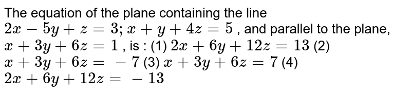 """The   equation of the plane containing the line `2x-5y""""""""+""""""""z""""""""=""""""""3;""""""""x""""""""+""""""""y""""""""+""""""""4z""""""""=""""""""5` , and parallel to the plane, `x""""""""+""""""""3y""""""""+""""""""6z""""""""=""""""""1` , is : (1) `2x""""""""+""""""""6y""""""""+""""""""12 z""""""""=""""""""13`  (2) `x""""""""+""""""""3y""""""""+""""""""6z""""""""=-7`  (3) `x""""""""+""""""""3y""""""""+""""""""6z""""""""=""""""""7`  (4) `2x""""""""+""""""""6y""""""""+""""""""12 z""""""""=-13`"""