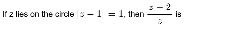 If z lies on the circle `|z-1|=1`, then `(z-2)/z` is