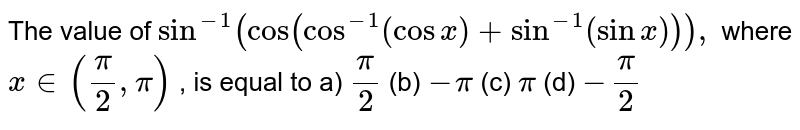 """The value of `sin^(-1)(""""cos""""(cos^(-1)(cosx)+sin^(-1)(sinx))),` where `x in (pi/2,pi)` , is equal to a) `pi/2`  (b) `-pi`  (c) `pi`  (d) `-pi/2`"""