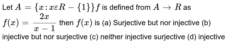 Let `A={x:xepsilonR-{1}}f` is defined from `ArarrR` as `f(x)=(2x)/(x-1)` then `f(x)` is          (a) Surjective but nor injective   (b) injective but nor surjective   (c) neither injective surjective   (d) injective
