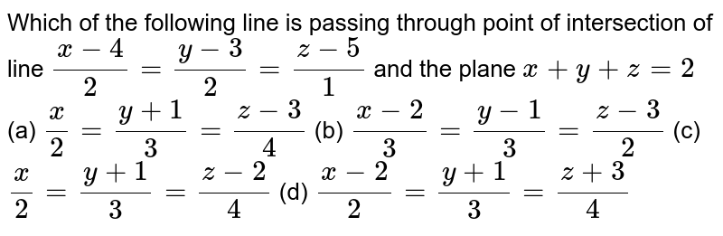 Which of the following line is passing through point of intersection of line `(x-4)/(2)=(y-3)/(2)=(z-5)/(1)` and the plane `x+y+z=2`        (a) `(x)/(2)=(y+1)/(3)=(z-3)/(4)`        (b) `(x-2)/(3)=(y-1)/(3)=(z-3)/(2)`        (c) `(x)/(2)=(y+1)/(3)=(z-2)/(4)`        (d) `(x-2)/(2)=(y+1)/(3)=(z+3)/(4)`