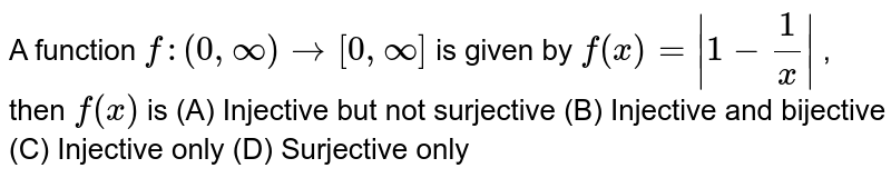 A function `f:(0,oo) -> [0,oo]` is given by `f(x)= 1-1/x ` , then `f(x)` is (A) Injective but not surjective (B) Injective and bijective (C) Injective only (D) Surjective only