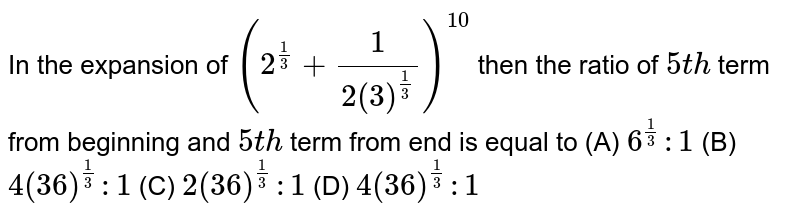 In the expansion of `(2^(1/3) +1/(2(3)^(1/3)))^10` then '(5^th term from  beginning )/(5^th term from end )' is equal to           (A) `6^(1/3):1`          (B) `4(36)^(1/3):1`          (C) `2(36)^(1/3):1`          (D) `4(36)^(1/3):1`