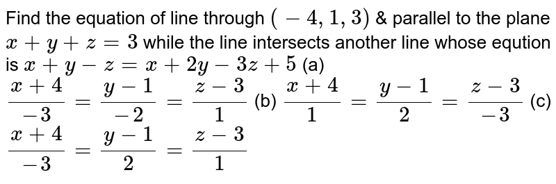 Find the equation of line through `(-4, 1,3)` & parallel to the plane `x+y+z=3` while the line intersects another line whose eqution is `x+y-z=x+2y-3z+5`      (a) `(x+4)/(-3)=(y-1)/(-2)=(z-3)/(1)`    (b) `(x+4)/(1)=(y-1)/(2)=(z-3)/(-3)`    (c) `(x+4)/(-3)=(y-1)/(2)=(z-3)/(1)`