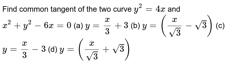 Find common tangent of the two curve `y^(2)=4x` and `x^(2)+y^(2)-6x=0`       (a) `y=(x)/(3)+3`   (b) `y=((x)/(sqrt(3))-sqrt(3))`   (c) `y=(x)/(3)-3`   (d) `y=((x)/(sqrt(3))+sqrt(3))`