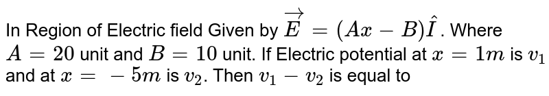 In Region of Electric field Given by `vec(E)=(Ax-B)hat(I)`. Where `A=20` unit and `B=10` unit. If Electric potential at `x=1m` is  `v_(1)` and at `x=-5m` is `v_(2)`. Then `v_(1)-v_(2)` is equal to