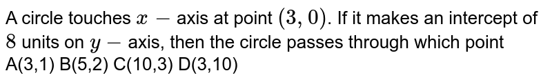 A circle touches `x-`axis at point `(3,0)`. If it makes an intercept of `8` units on `y-`axis, then the circle passes through which point  A(3,1) B(5,2) C(10,3) D(3,10)