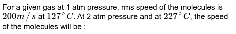 For a given gas at 1 atm pressure, rms speed of the molecules is `200 m//s` at `127^(@)C`. At 2 atm pressure and at `227^(@)C`, the speed of the molecules will be :