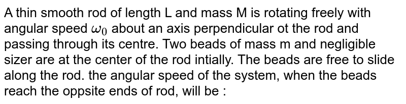 A thin smooth rod of length L and mass M is rotating freely with angular speed `omega_(0)` about an axis perpendicular ot the rod and passing through its centre. Two beads of mass m and negligible sizer are at the center of the rod intially. The beads are free to slide along the rod. the angular speed of the system, when the beads reach the oppsite ends of rod, will be :