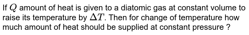 If `Q` amount of heat is given to a diatomic gas at constant volume to raise its temperature by `DeltaT`. Then for change of temperature how much amount of heat should be supplied at constant pressure ?