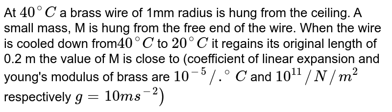 At `40^(@)C` a brass wire of 1mm radius is hung from the ceiling. A small mass, M is hung from the free end of the wire. When the wire is cooled down from` 40^(@)C` to `20^(@)C` it regains its original length of 0.2 m the value of M is close to (coefficient of linear expansion and young's modulus of brass are `10^(-5)//.^(@)C` and `10^(11)//N//m^(2)` respectively `g=10ms^(-2))`
