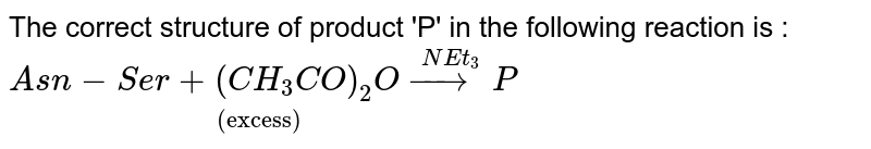 """The correct structure of product 'P' in the following reaction is : <br> `underset(""""(excess)"""")(Asn-Ser+(CH_(3)CO)_(2)Ooverset(NEt_(3))(to)P)`"""