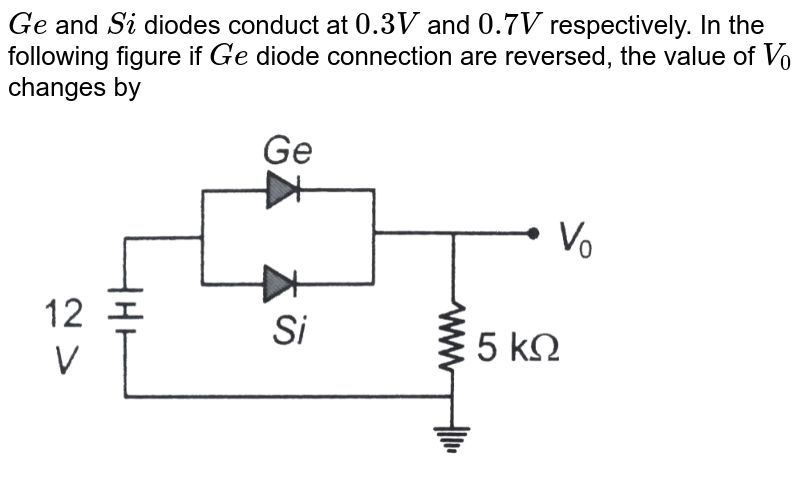 """`Ge` and `Si` diodes conduct at `0.3 V` and `0.7 V` respectively. In the following figure if `Ge` diode connection are reversed, the value of `V_(0)` changes by  <br> <img src=""""https://d10lpgp6xz60nq.cloudfront.net/physics_images/BMS_OBJ_XII_C13_E01_186_Q01.png"""" width=""""80%"""">"""
