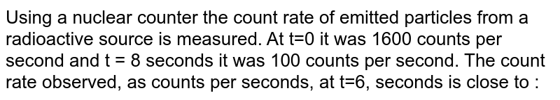Using a nuclear counter the count rate of emitted particles from a radioactive source is measured. At t=0 it was 1600 counts per second and t = 8 seconds it was 100 counts per second. The count rate observed, as counts per seconds, at t=6, seconds is close to :
