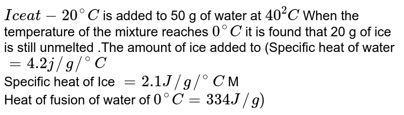 `Ice at -20^(@)C` is added to 50 g of water at `40 ^(2)C` When the temperature of the mixture reaches `0^(@) C` it is found that 20 g of ice is still unmelted .The amount of ice added to (Specific heat of water `=4.2 j//g//^(@)C` <br> Specific heat of Ice `=2.1 J//g //^(@)C` M <br> Heat of fusion of water of `0^(@)C=334 J//g)`