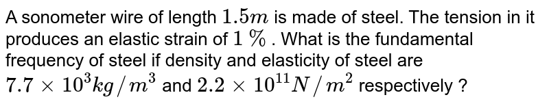 A sonometer wire of length `1.5m` is made of steel. The tension in it produces an elastic strain of `1%`. What is the fundamental frequency of steel if density and elasticity of steel are `7.7 xx 10^(3) kg//m^(3)` and `2.2 xx 10^(11) N//m^(2)` respectively ?