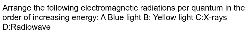 Arrange the following electromagnetic radiations per quantum in the order of increasing energy: A Blue light B: Yellow light C:X-rays D:Radiowave