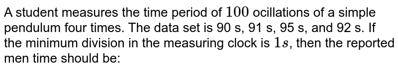 A student measures the time period of `100` ocillations of a simple pendulum four times. The data set is 90 s, 91 s, 95 s, and 92 s. If the minimum division in the measuring clock is `1 s`, then the reported men time should be: