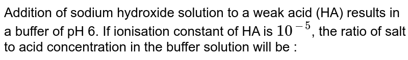 Addition of sodium hydroxide solution to a weak acid (HA) results in a buffer of pH 6. If ionisation constant of HA is  `10^(-5)`,  the ratio of salt to acid concentration in the buffer solution will be :