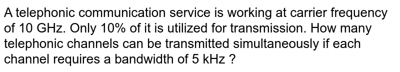 A telephonic communication service is working at carrier frequency of 10 GHz. Only 10% of it is utilized for transmission. How many telephonic channels can be transmitted simultaneously if each channel requires a bandwidth of 5 kHz ?