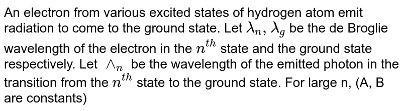 An electron from various excited states of hydrogen atom emit radiation to come to the ground state. Let `lambda_(n),lambda_(g)` be the de Broglie wavelength of the electron in the `n^(th)` state and the ground state respectively. Let `^^_(n)` be the wavelength of the emitted photon in the transition from the `n^(th)` state to the ground state. For large n, (A, B are constants)