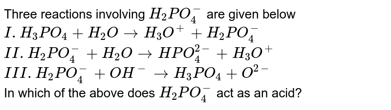 Three reactions involving `H_(2)PO_(4)^(-)` are given below  <br> `I. H_(3)PO_(4)+H_(2)OrarrH_(3)O^(+)+H_(2)PO_(4)^(-)` <br> `II. H_(2)PO_(4)^(-)+H_(2)OrarrHPO_(4)^(2-)+H_(3)O^(+)` <br> `III. H_(2)PO_(4)^(-)+OH^(-)rarrH_(3)PO_(4)+O^(2-)` <br> In which of the above does `H_(2)PO_(4)^(-)` act as an acid?