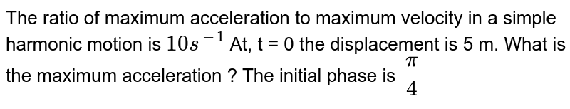 The ratio of maximum acceleration to maximum velocity in a simple harmonic motion is `10 s^(-1)` At, t = 0 the displacement is 5 m. What is the maximum acceleration ? The initial phase  is `(pi)/(4)`