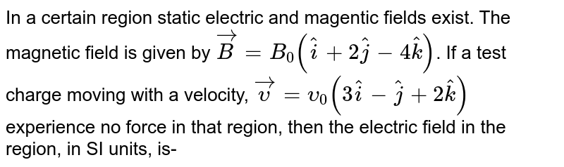 In a certain region static electric and magentic fields exist. The magnetic field is given by  `vec(B) = B_(0) (hat(i) + 2hat(j)-4hat(k))`. If a test charge moving with a velocity,  `vec(upsilon) = upsilon_(0)(3hat(i)-hat(j) +2hat(k))` experience no force in that region, then the electric field in the region, in SI units, is-