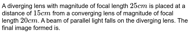 A diverging lens with magnitude of focal length `25 cm` is placed at a distance of `15 cm` from a converging lens of magnitude of focal length `20 cm`. A beam of parallel light falls on the diverging lens. The final image formed is.