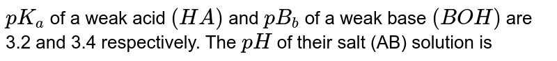 `pK_(a)` of a weak acid `(HA)` and `pB_(b)` of a weak base `(BOH)` are 3.2 and 3.4 respectively. The `pH` of their salt (AB) solution is