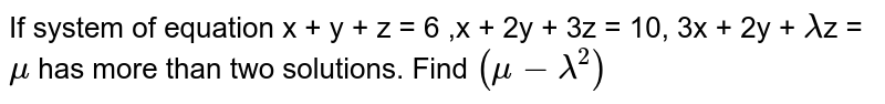 If system of equation   x + y + z = 6 ,x + 2y + 3z = 10,  3x + 2y + `lambda`z = `mu`  has more than two solutions. Find `(mu -lambda^2 )`