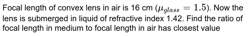 Focal length of convex lens in air is 16 cm (`mu_(glass) = 1.5`). Now the lens is submerged in liquid of refractive index 1.42. Find the ratio of focal length in medium to focal length in air has closest value