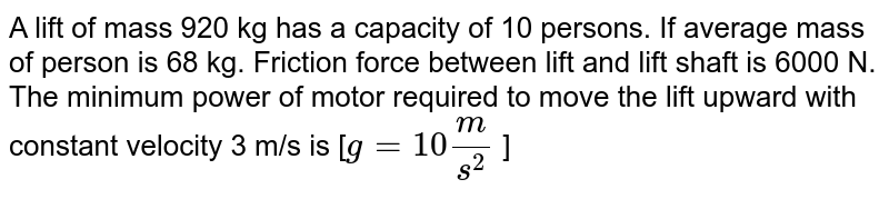 A lift of mass 920 kg has a capacity of 10 persons. If average mass of person is 68 kg. Friction force between lift and lift shaft is 6000 N. The minimum power of motor required to move the lift upward with constant velocity 3 m/s is [`g = 10 m/s^2` ]