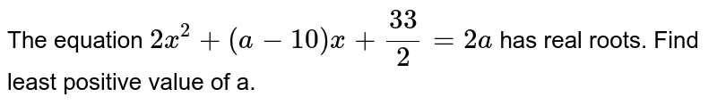 The equation `2x^2 + (a - 10)x + 33/2 = 2a` has real roots. Find least positive value of a.