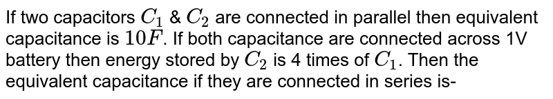 If two capacitors `C_1` & `C_2` are connected in parallel then equivalent capacitance is `10 F`. If both capacitance are connected across 1V battery then energy stored by `C_2` is 4 times of `C_1`. Then the equivalent capacitance if they are connected in series is-