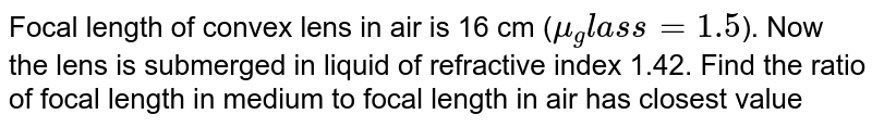 Focal length of convex lens in air is 16 cm (`mu_glass = 1.5`). Now the lens is submerged in liquid of refractive index 1.42. Find the ratio of focal length in medium to focal length in air has closest value