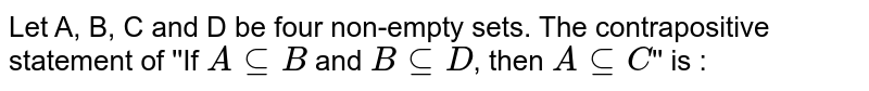 Let A, B, C and D be four non-empty sets. The contrapositive statement of ''If `A sube B` and `B sube D`, then `A sube C`'' is :