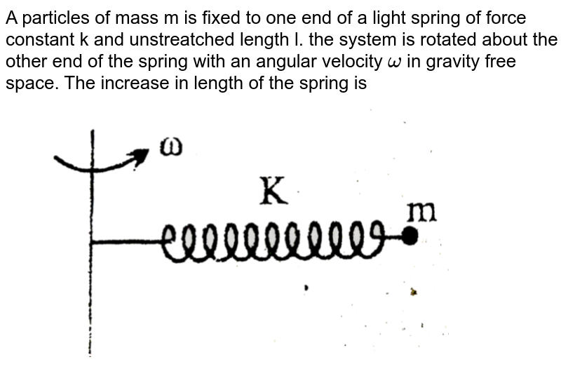 """A particles of mass m is fixed to one end of a light spring of force constant k and unstreatched length l. the system is rotated about the other end of the spring with an angular velocity `omega` in gravity free space. The increase in length of the spring is <br> <img src=""""https://d10lpgp6xz60nq.cloudfront.net/physics_images/BSL_XI_RT_P9_E01_412_Q01.png"""" width=""""80%"""">"""