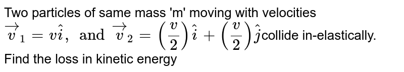 Two particles of same mass 'm' moving with velocities `vecv_1= vhati, and vecv_2 = (v/2)hati + (v/2)hatj`collide in-elastically. Find the loss in kinetic energy