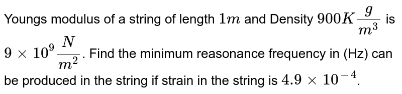 Youngs modulus of a string of length `1m` and Density `900Kg/m^3` is `9xx10^9N/m^2`. Find the minimum reasonance frequency in (Hz) can be produced in the string if strain in the string is `4.9xx10^(-4)`.