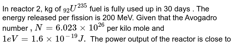 """In  reactor 2, kg of `""""""""_(92) U^(235)` fuel is fully used up in 30 days . The energy released per fission is 200 MeV. Given that the Avogadro number `,N=6.023 xx 10^(26)` per kilo mole and `1e V=1.6 xx 10^(-19)J.` The power output of the reactor is close to"""