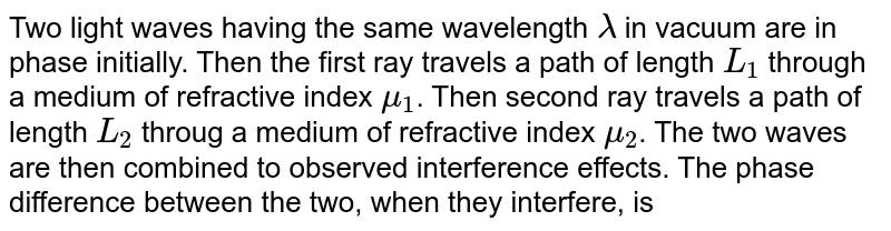 Two light waves having the same wavelength `lambda` in vacuum are in phase initially. Then the first ray travels a path of length `L_(1)` through a medium of refractive index `mu_(1)`. Then second ray travels a path of length `L_(2)` throug a medium of refractive index `mu_(2)`. The two waves are then combined to observed interference effects. The phase difference between the two, when they interfere, is