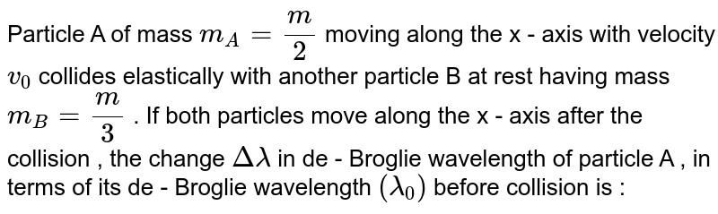 Particle A of mass `m_A=m/2` moving along the x - axis with velocity `v_0` collides elastically with another particle B at  rest having mass `m_B=m/3` . If both particles move along the x - axis after the collision , the change `Deltalamda` in de - Broglie wavelength of particle A , in terms of its de - Broglie wavelength `(lamda_0) ` before collision is :