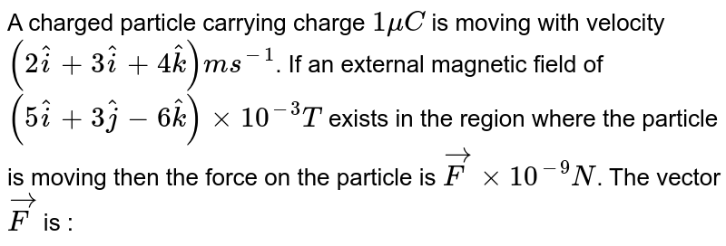 A charged particle carrying charge `1 mu C` is moving with velocity `(2 hati + 3hati + 4hatk) ms^(-1)`. If  an external magnetic field of `(5 hati + 3hatj - 6hatk) xx 10^(-3)T` exists in the region where the particle is moving then the force on the particle is `vecF xx 10^(-9)N`. The vector `vecF` is :