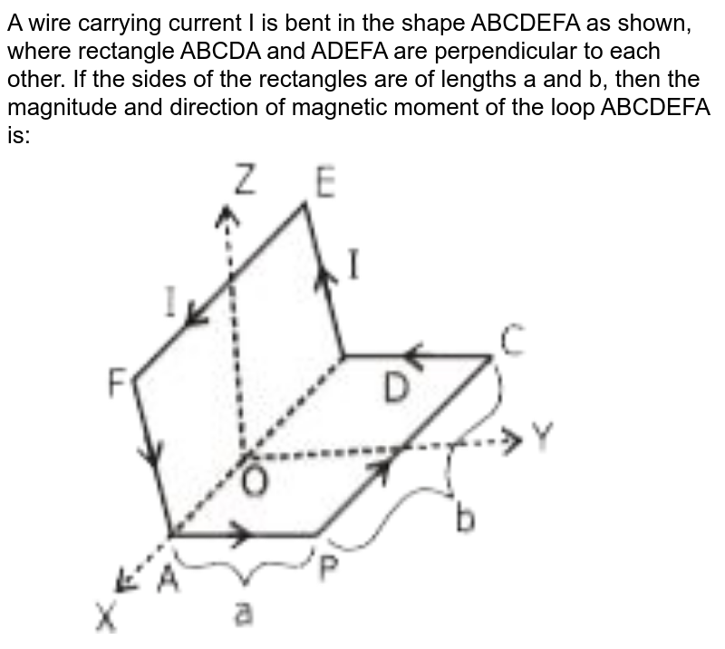 """A wire carrying current I is bent in the shape ABCDEFA as shown, where rectangle ABCDA and ADEFA are perpendicular to each other. If the sides of the rectangles are of lengths a and b, then the magnitude and direction of magnetic moment of the loop ABCDEFA is:  <br> <img src=""""https://d10lpgp6xz60nq.cloudfront.net/physics_images/JM_20_S2_20200902_PHY_06_Q01.png"""" width=""""80%"""">"""
