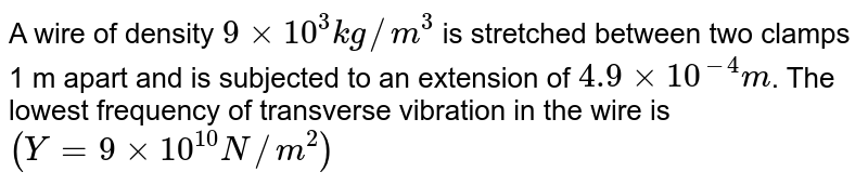 A wire of density `9 xx 10^(3) kg//m^(3)` is stretched between two clamps 1 m apart and is subjected to an extension of `4.9 xx 10^(-4) m`. The lowest frequency of transverse vibration in the wire is `(Y = 9 xx 10^(10) N//m^(2))`