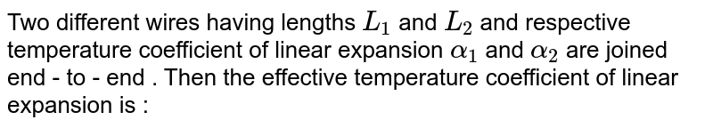 Two  different  wires having  lengths `L_(1)`  and `L_(2) ` and respective temperature coefficient  of linear  expansion `alpha_(1)`  and `alpha_(2)`  are joined  end - to - end . Then the  effective  temperature coefficient  of linear expansion  is :