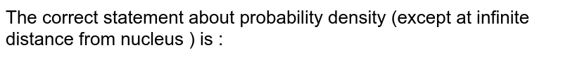 The correct statement about probability density (except at infinite distance from nucleus ) is :
